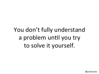 You don't fully understand a problem until you try to solve it yourself.