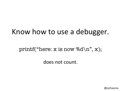 Know how to use a debugger.