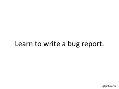 Learn to write a bug report.