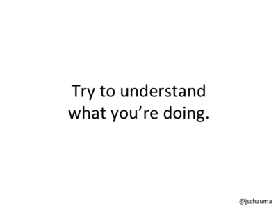 Try to understand what you're doing.
