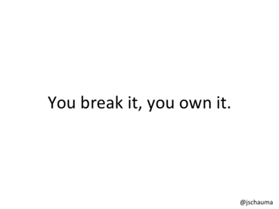 You break it, you own it.