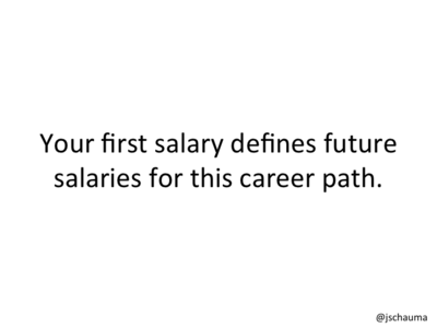 Your first salary defines future salaries for this career path.