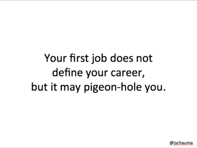 Your first job does not define your career, but it may pigeon-hole you.